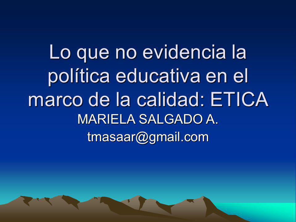 Lo que no evidencia la política educativa en el marco de la calidad: ETICA MARIELA SALGADO A. tmasaar@gmail.com