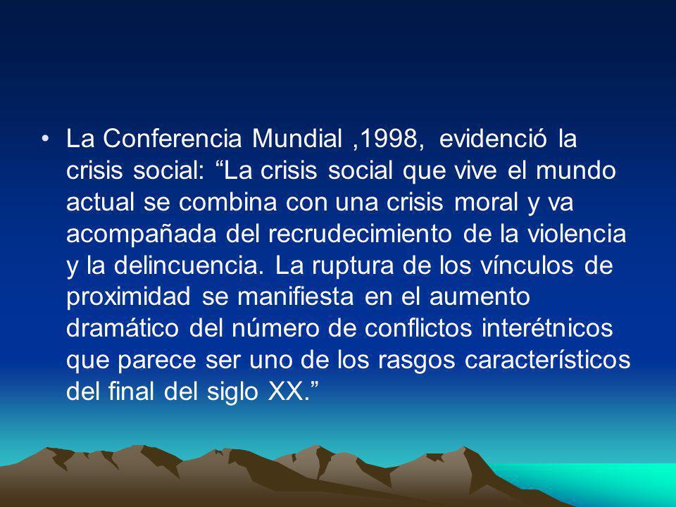 La Conferencia Mundial,1998, evidenció la crisis social: La crisis social que vive el mundo actual se combina con una crisis moral y va acompañada del recrudecimiento de la violencia y la delincuencia.
