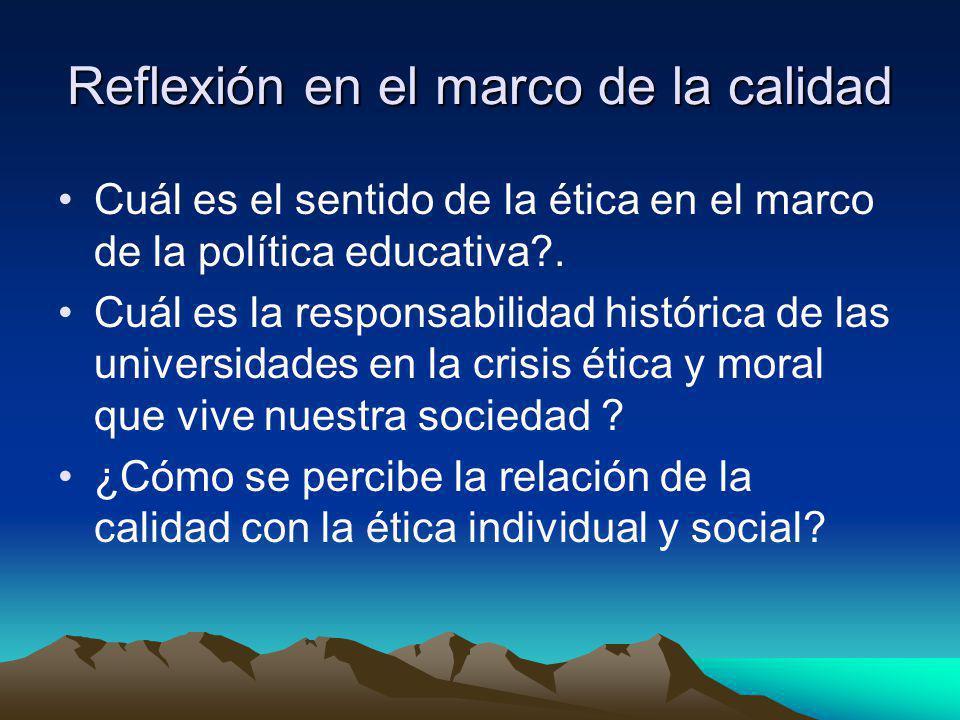 Reflexión en el marco de la calidad Cuál es el sentido de la ética en el marco de la política educativa?. Cuál es la responsabilidad histórica de las