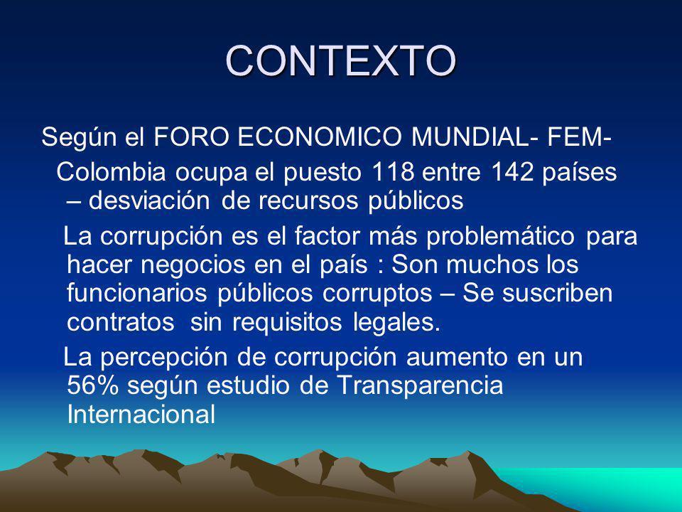 CONTEXTO Según el FORO ECONOMICO MUNDIAL- FEM- Colombia ocupa el puesto 118 entre 142 países – desviación de recursos públicos La corrupción es el factor más problemático para hacer negocios en el país : Son muchos los funcionarios públicos corruptos – Se suscriben contratos sin requisitos legales.