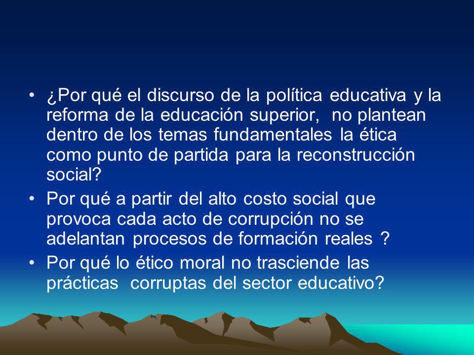 ¿Por qué el discurso de la política educativa y la reforma de la educación superior, no plantean dentro de los temas fundamentales la ética como punto de partida para la reconstrucción social.
