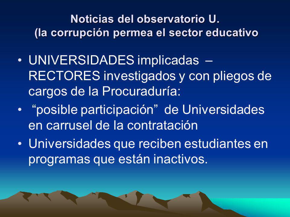Noticias del observatorio U. (la corrupción permea el sector educativo UNIVERSIDADES implicadas – RECTORES investigados y con pliegos de cargos de la