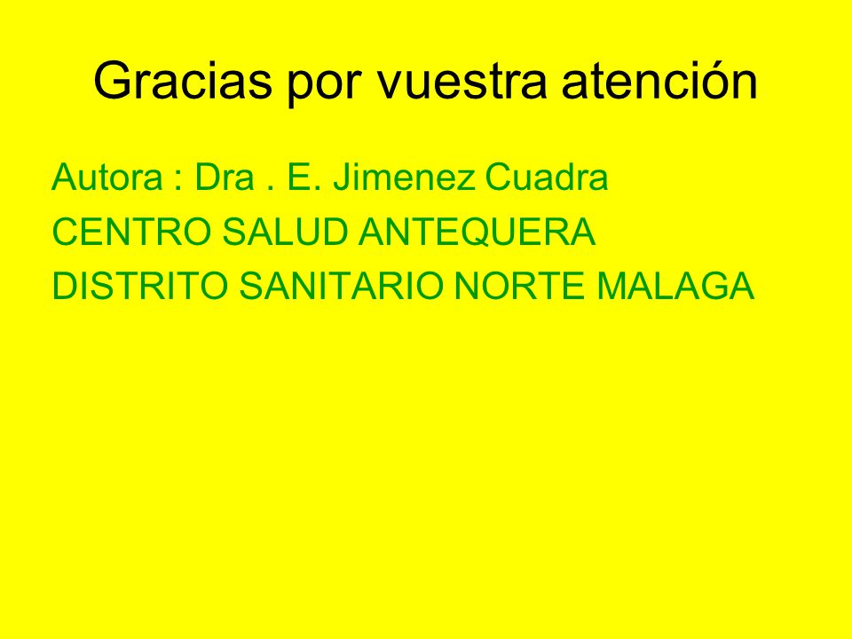 Gracias por vuestra atención Autora : Dra. E. Jimenez Cuadra CENTRO SALUD ANTEQUERA DISTRITO SANITARIO NORTE MALAGA