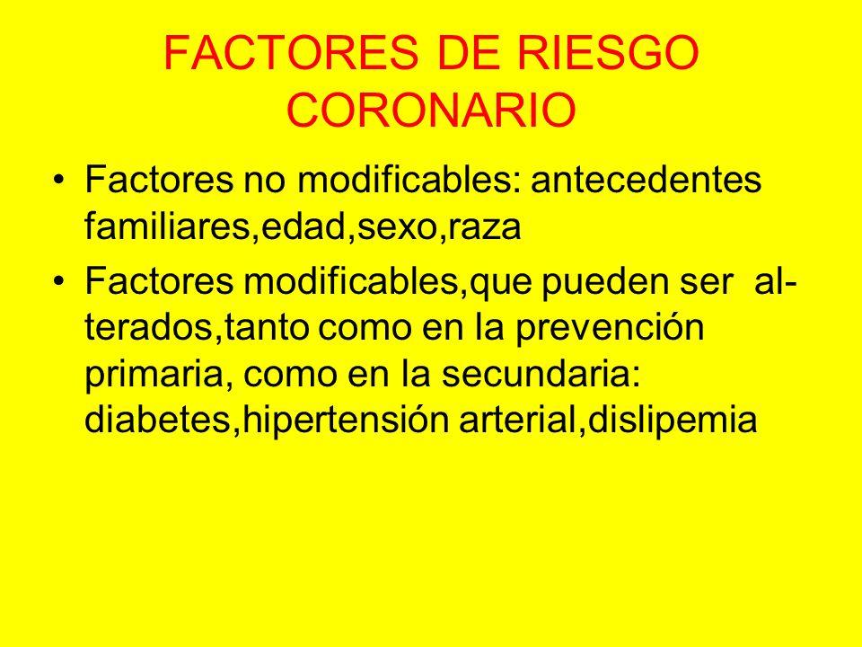 FACTORES DE RIESGO CORONARIO Factores no modificables: antecedentes familiares,edad,sexo,raza Factores modificables,que pueden ser al- terados,tanto c