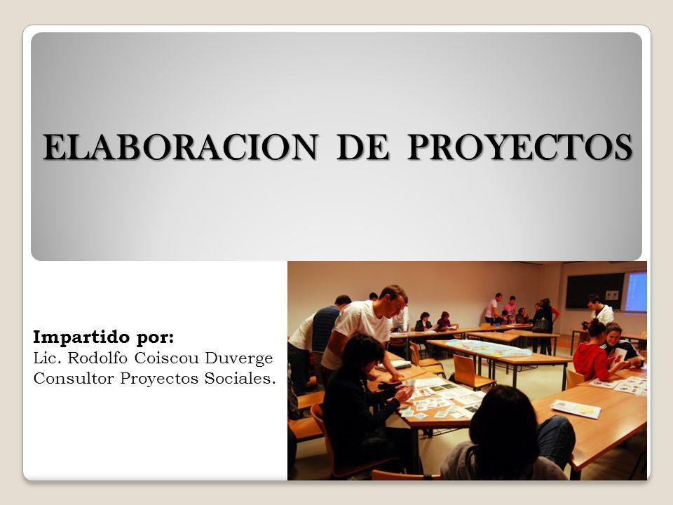 ELABORACION DE PROYECTOS Impartido por: Lic. Rodolfo Coiscou Duverge Consultor Proyectos Sociales.
