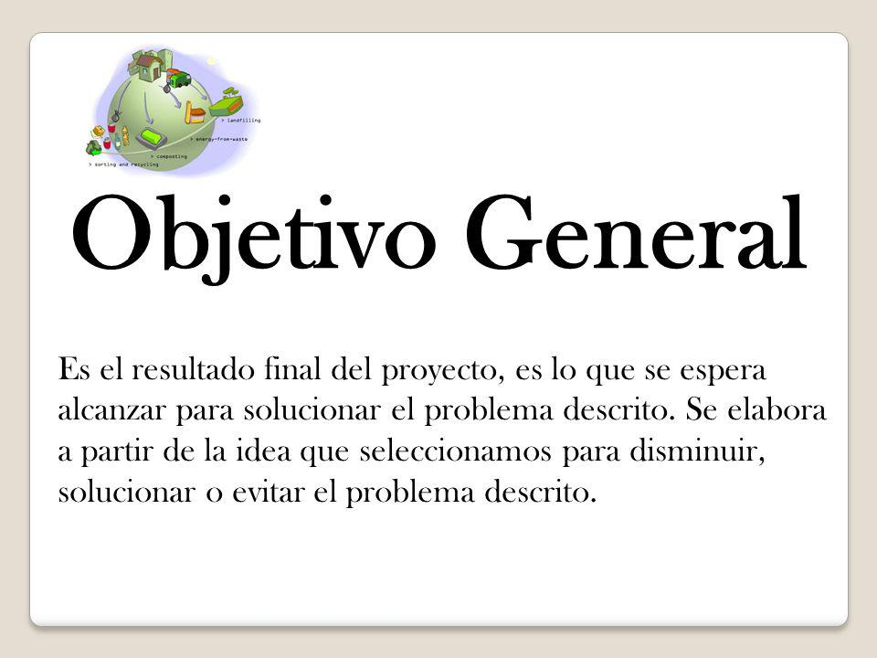 Objetivo General Es el resultado final del proyecto, es lo que se espera alcanzar para solucionar el problema descrito. Se elabora a partir de la idea