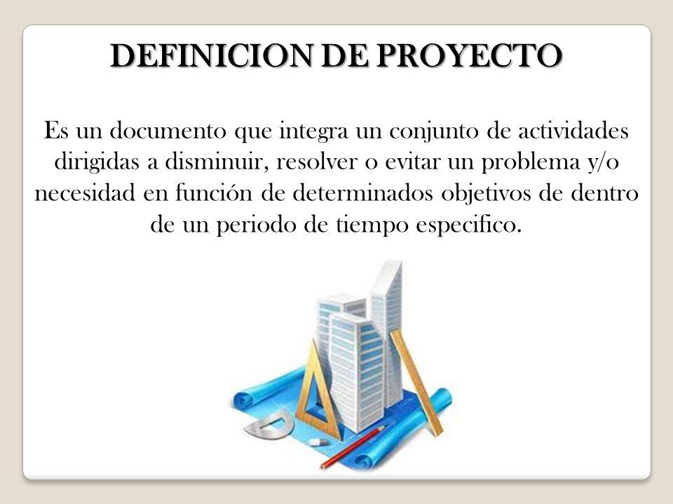 DEFINICION DE PROYECTO Es un documento que integra un conjunto de actividades dirigidas a disminuir, resolver o evitar un problema y/o necesidad en fu