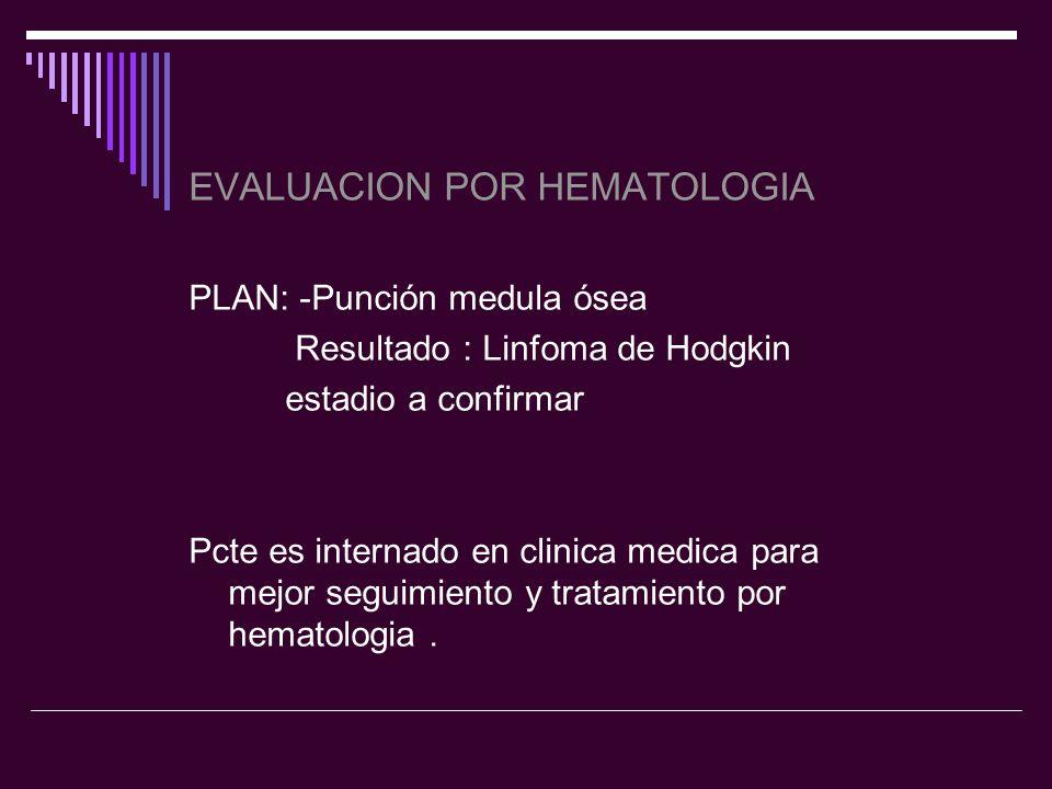 EVALUACION POR HEMATOLOGIA PLAN: -Punción medula ósea Resultado : Linfoma de Hodgkin estadio a confirmar Pcte es internado en clinica medica para mejo