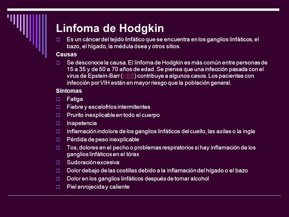 Linfoma de Hodgkin Es un cáncer del tejido linfático que se encuentra en los ganglios linfáticos, el bazo, el hígado, la médula ósea y otros sitios. C