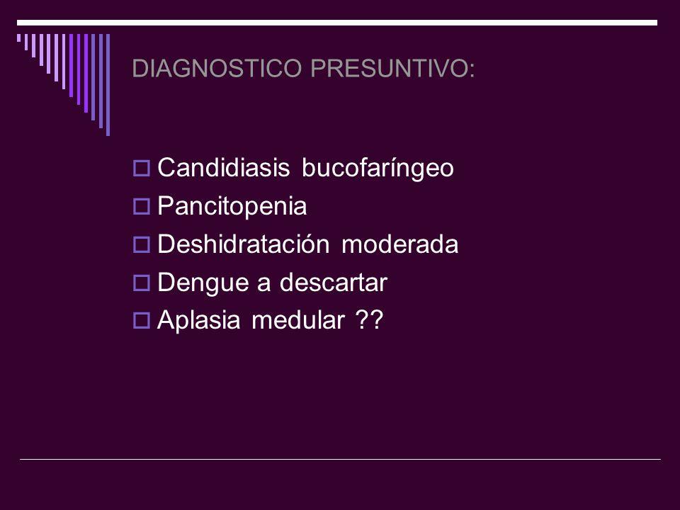 DIAGNOSTICO PRESUNTIVO: Candidiasis bucofaríngeo Pancitopenia Deshidratación moderada Dengue a descartar Aplasia medular ??