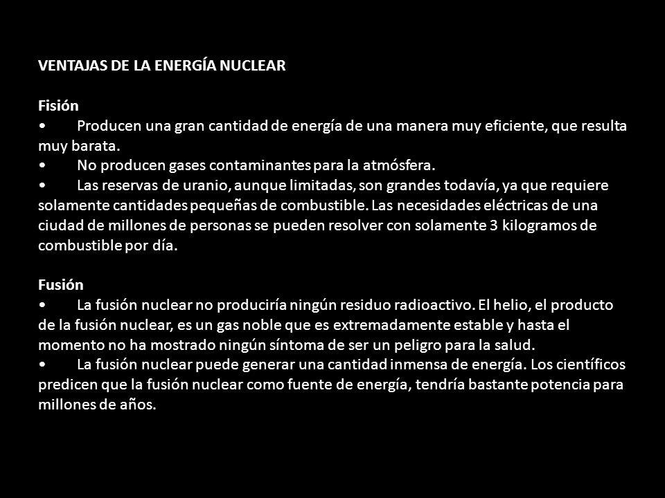 VENTAJAS DE LA ENERGÍA NUCLEAR Fisión Producen una gran cantidad de energía de una manera muy eficiente, que resulta muy barata. No producen gases con