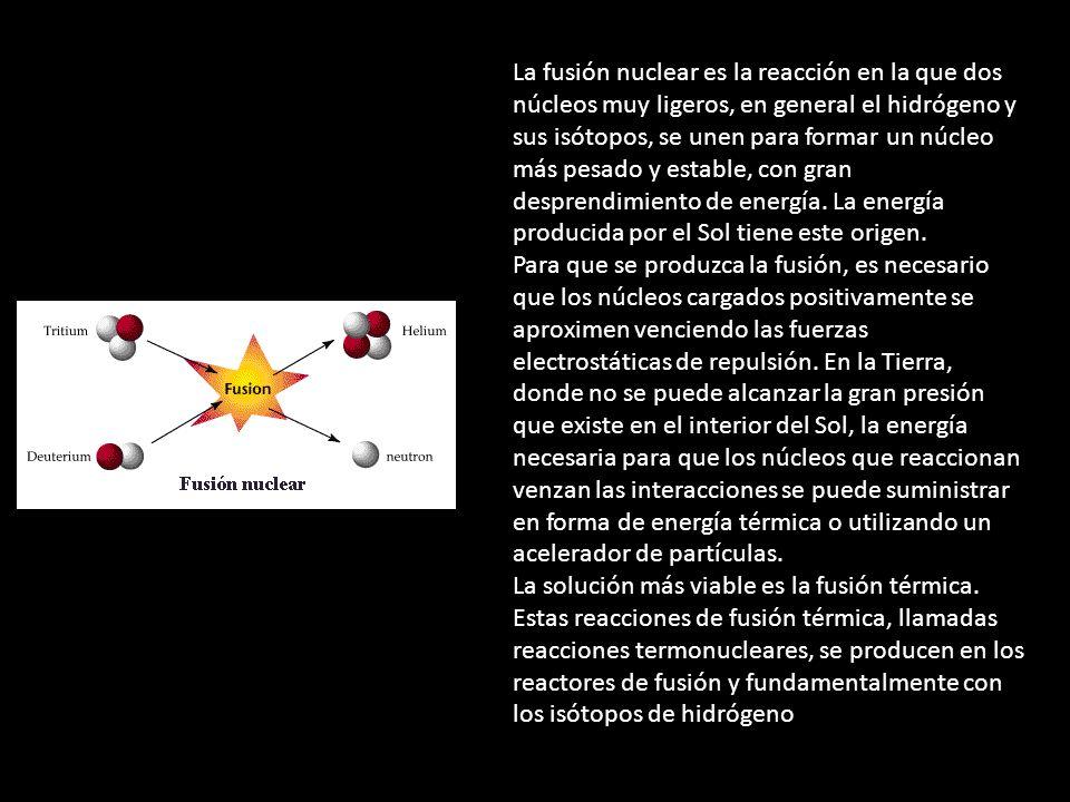 La fusión nuclear es la reacción en la que dos núcleos muy ligeros, en general el hidrógeno y sus isótopos, se unen para formar un núcleo más pesado y