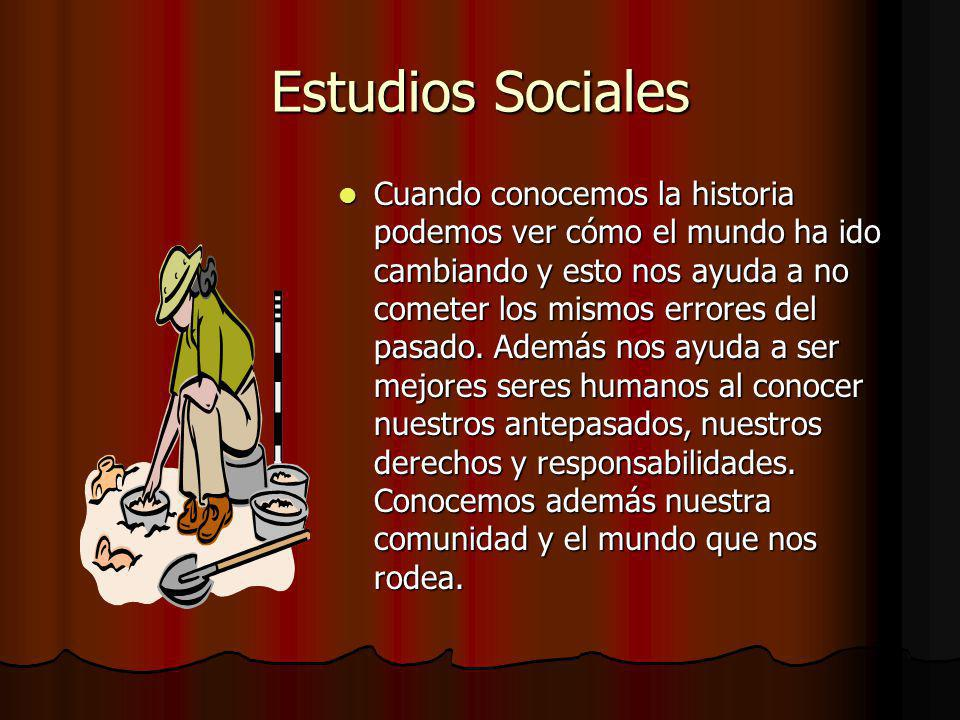 Estudios Sociales Cuando conocemos la historia podemos ver cómo el mundo ha ido cambiando y esto nos ayuda a no cometer los mismos errores del pasado.