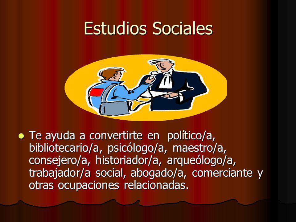 Estudios Sociales Te ayuda a convertirte en político/a, bibliotecario/a, psicólogo/a, maestro/a, consejero/a, historiador/a, arqueólogo/a, trabajador/a social, abogado/a, comerciante y otras ocupaciones relacionadas.