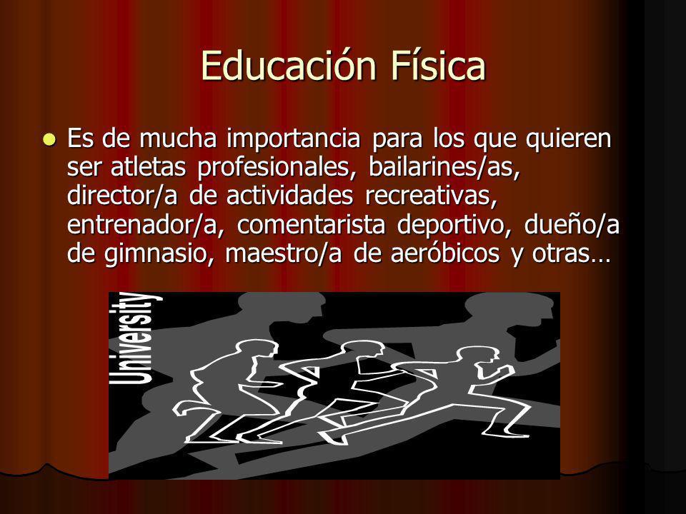 Educación Física Es de mucha importancia para los que quieren ser atletas profesionales, bailarines/as, director/a de actividades recreativas, entrenador/a, comentarista deportivo, dueño/a de gimnasio, maestro/a de aeróbicos y otras… Es de mucha importancia para los que quieren ser atletas profesionales, bailarines/as, director/a de actividades recreativas, entrenador/a, comentarista deportivo, dueño/a de gimnasio, maestro/a de aeróbicos y otras…