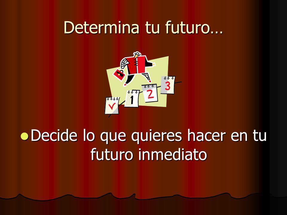 Determina tu futuro… Decide lo que quieres hacer en tu futuro inmediato Decide lo que quieres hacer en tu futuro inmediato