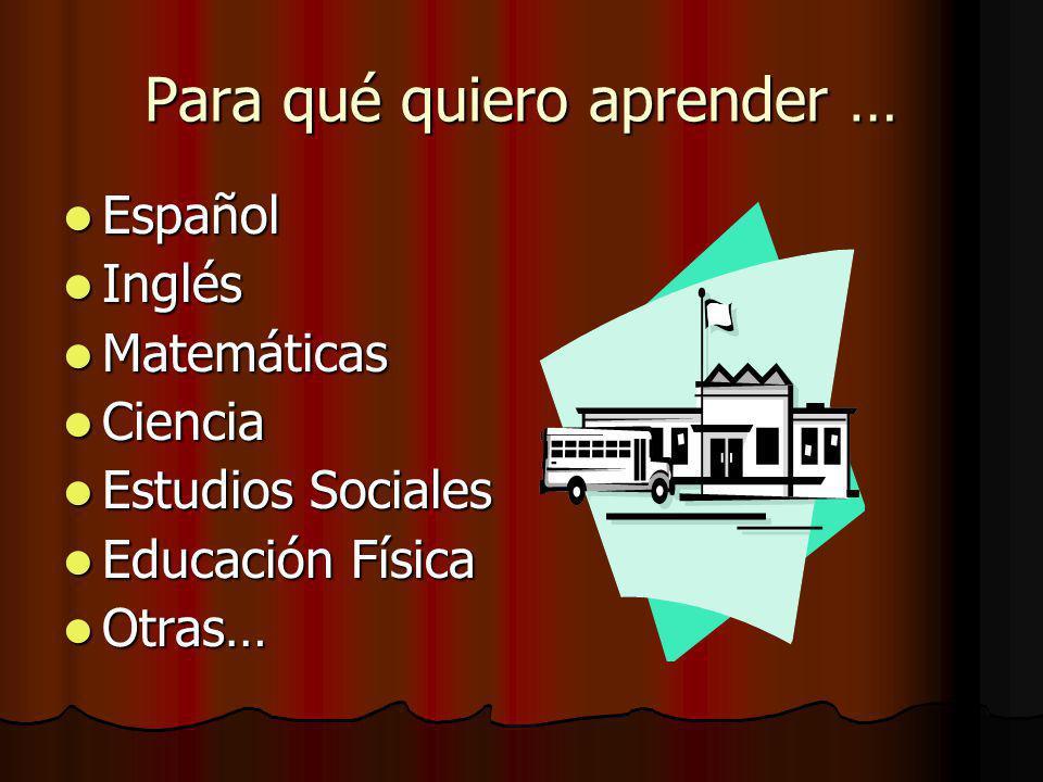 Para qué quiero aprender … Español Español Inglés Inglés Matemáticas Matemáticas Ciencia Ciencia Estudios Sociales Estudios Sociales Educación Física Educación Física Otras… Otras…