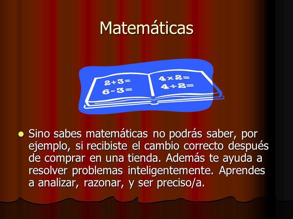 Matemáticas Sino sabes matemáticas no podrás saber, por ejemplo, si recibiste el cambio correcto después de comprar en una tienda.