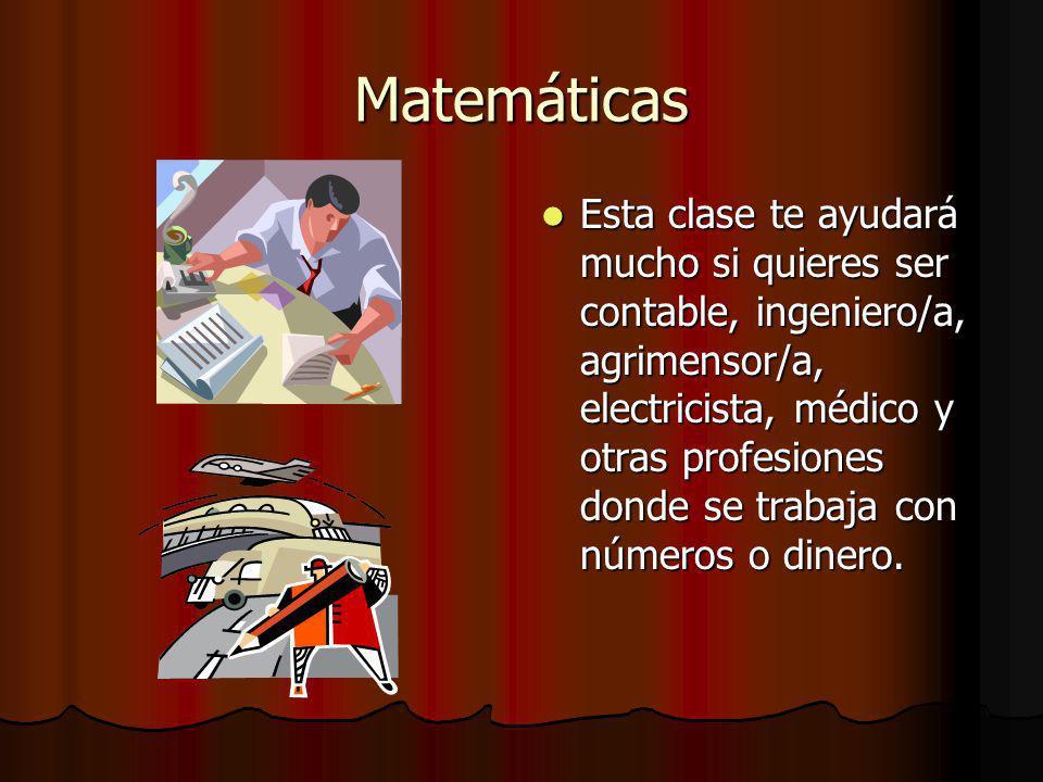 Matemáticas Esta clase te ayudará mucho si quieres ser contable, ingeniero/a, agrimensor/a, electricista, médico y otras profesiones donde se trabaja con números o dinero.
