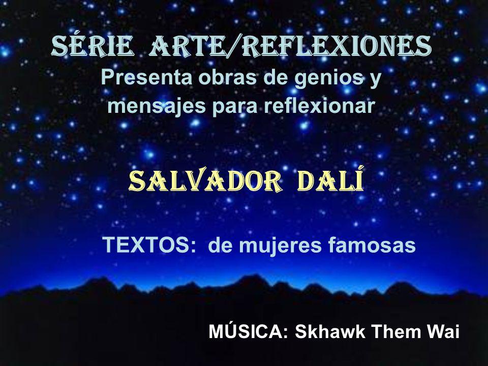 SÉRIE ARTE/REFLEXIONES Presenta obras de genios y mensajes para reflexionar SALVADOR DALÍ TEXTOS: de mujeres famosas MÚSICA: Skhawk Them Wai