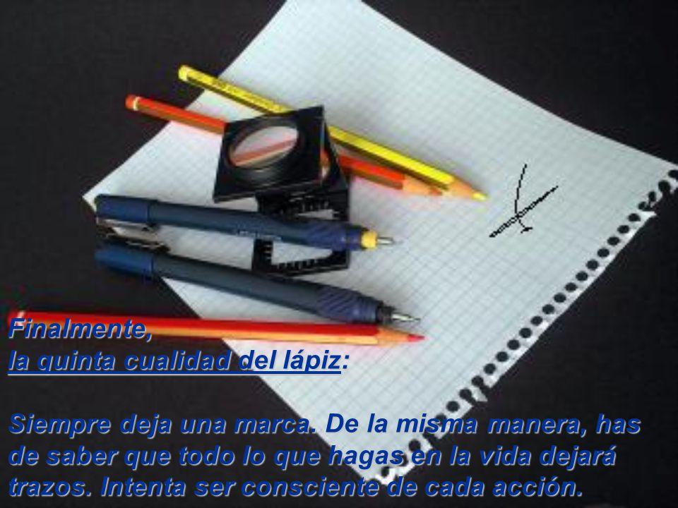 Cuarta cualidad: Lo que realmente importa en el lápiz no es la madera ni su forma exterior, sino el grafito que hay dentro. Por lo tanto, cuida siempr
