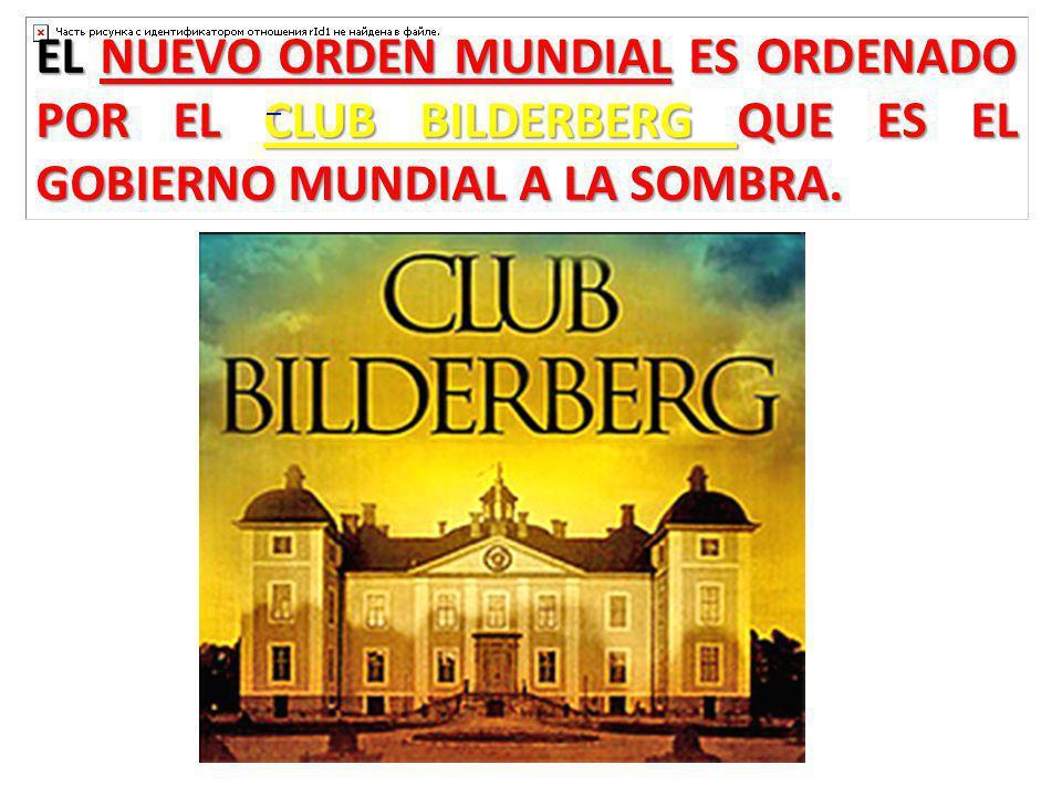 EL NUEVO ORDEN MUNDIAL ES ORDENADO POR EL CLUB BILDERBERG QUE ES EL GOBIERNO MUNDIAL A LA SOMBRA.