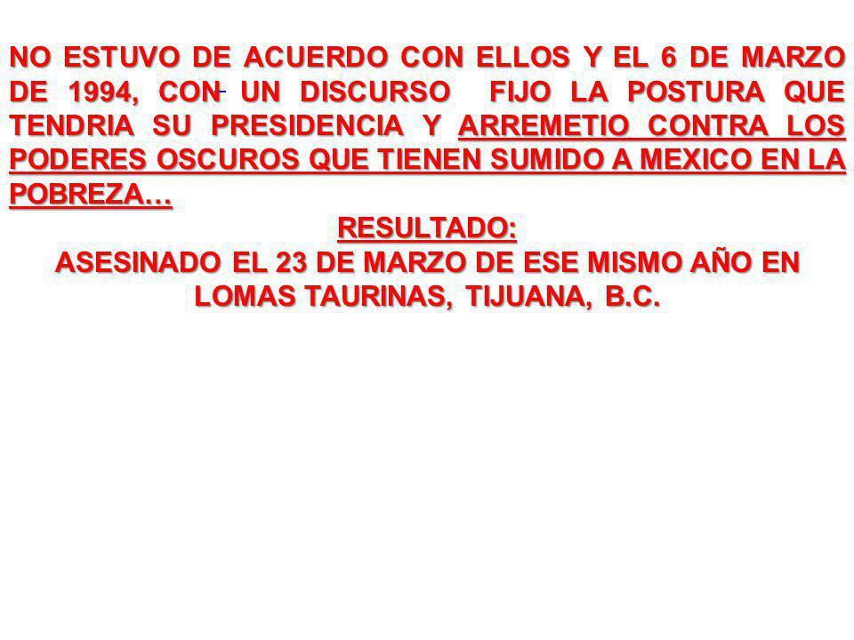 NO ESTUVO DE ACUERDO CON ELLOS Y EL 6 DE MARZO DE 1994, CON UN DISCURSO FIJO LA POSTURA QUE TENDRIA SU PRESIDENCIA Y ARREMETIO CONTRA LOS PODERES OSCUROS QUE TIENEN SUMIDO A MEXICO EN LA POBREZA… RESULTADO: ASESINADO EL 23 DE MARZO DE ESE MISMO AÑO EN LOMAS TAURINAS, TIJUANA, B.C.