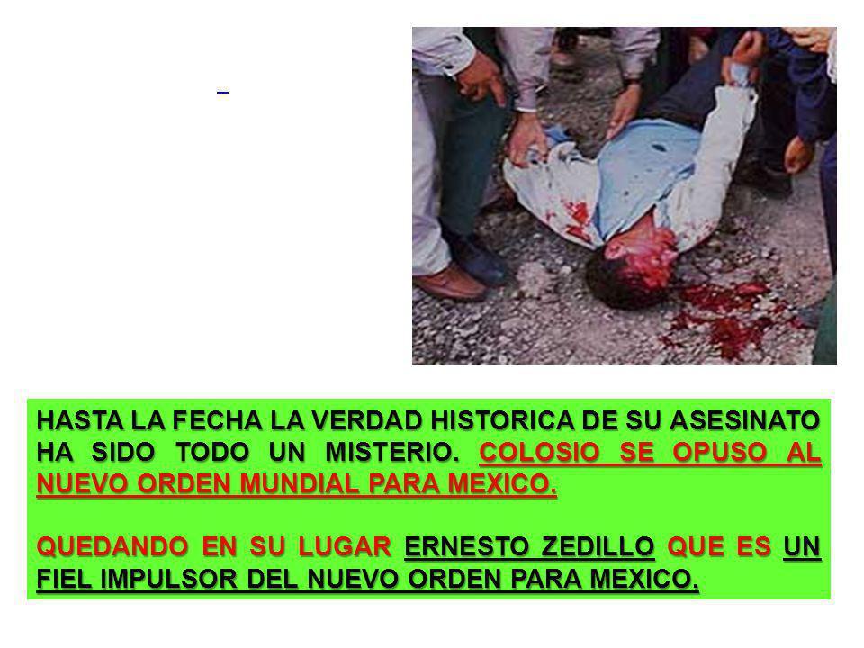 HASTA LA FECHA LA VERDAD HISTORICA DE SU ASESINATO HA SIDO TODO UN MISTERIO. COLOSIO SE OPUSO AL NUEVO ORDEN MUNDIAL PARA MEXICO. QUEDANDO EN SU LUGAR