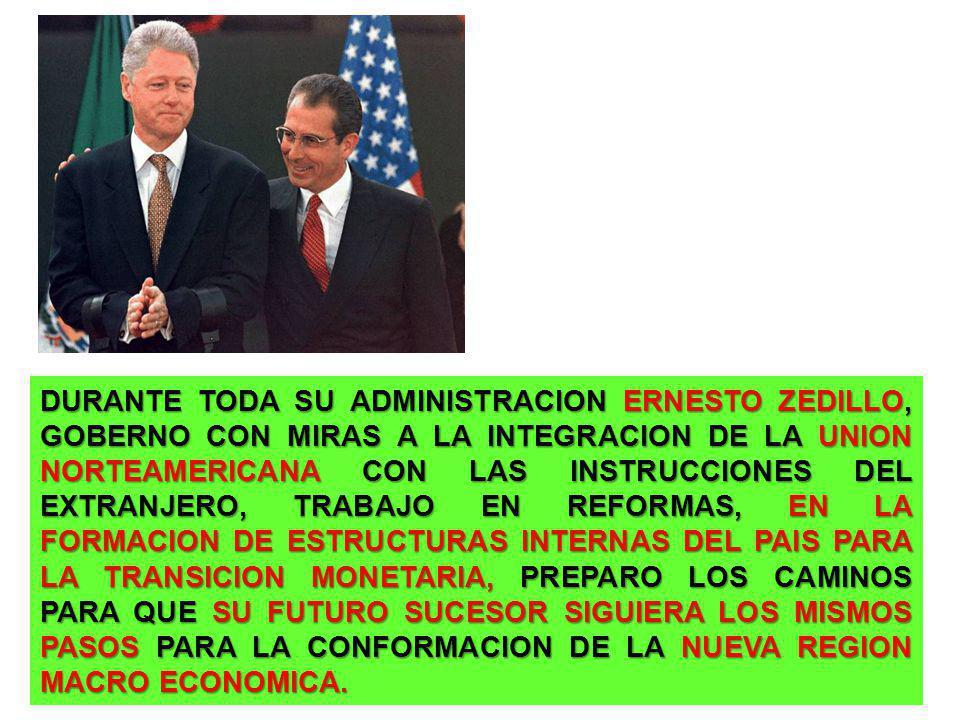 DURANTE TODA SU ADMINISTRACION ERNESTO ZEDILLO, GOBERNO CON MIRAS A LA INTEGRACION DE LA UNION NORTEAMERICANA CON LAS INSTRUCCIONES DEL EXTRANJERO, TRABAJO EN REFORMAS, EN LA FORMACION DE ESTRUCTURAS INTERNAS DEL PAIS PARA LA TRANSICION MONETARIA, PREPARO LOS CAMINOS PARA QUE SU FUTURO SUCESOR SIGUIERA LOS MISMOS PASOS PARA LA CONFORMACION DE LA NUEVA REGION MACRO ECONOMICA.