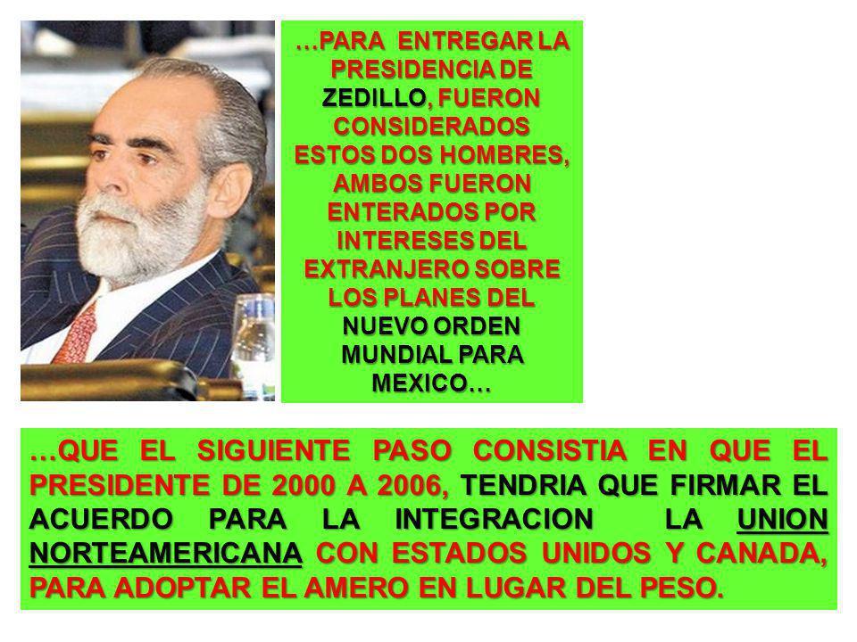 …PARA ENTREGAR LA PRESIDENCIA DE ZEDILLO, FUERON CONSIDERADOS ESTOS DOS HOMBRES, AMBOS FUERON ENTERADOS POR INTERESES DEL EXTRANJERO SOBRE LOS PLANES DEL NUEVO ORDEN MUNDIAL PARA MEXICO… …QUE EL SIGUIENTE PASO CONSISTIA EN QUE EL PRESIDENTE DE 2000 A 2006, TENDRIA QUE FIRMAR EL ACUERDO PARA LA INTEGRACION LA UNION NORTEAMERICANA CON ESTADOS UNIDOS Y CANADA, PARA ADOPTAR EL AMERO EN LUGAR DEL PESO.