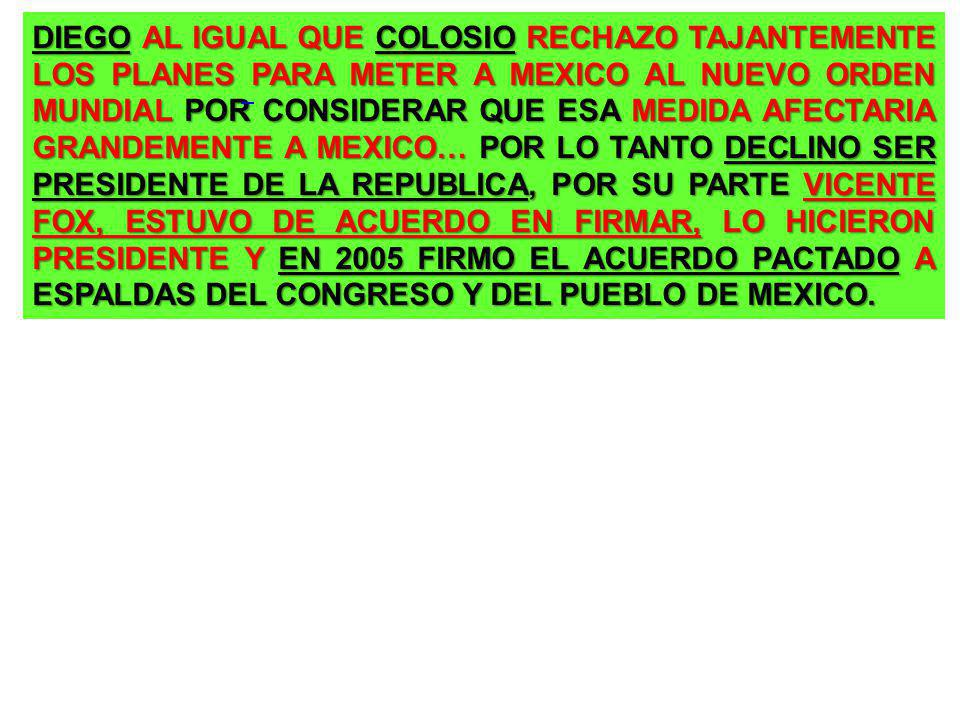 DIEGO AL IGUAL QUE COLOSIO RECHAZO TAJANTEMENTE LOS PLANES PARA METER A MEXICO AL NUEVO ORDEN MUNDIAL POR CONSIDERAR QUE ESA MEDIDA AFECTARIA GRANDEMENTE A MEXICO… POR LO TANTO DECLINO SER PRESIDENTE DE LA REPUBLICA, POR SU PARTE VICENTE FOX, ESTUVO DE ACUERDO EN FIRMAR, LO HICIERON PRESIDENTE Y EN 2005 FIRMO EL ACUERDO PACTADO A ESPALDAS DEL CONGRESO Y DEL PUEBLO DE MEXICO.