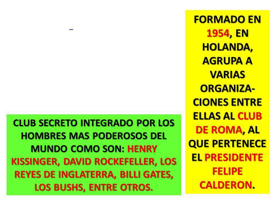 FORMADO EN 1954, EN HOLANDA, AGRUPA A VARIAS ORGANIZA- CIONES ENTRE ELLAS AL CLUB DE ROMA, AL QUE PERTENECE EL PRESIDENTE FELIPE CALDERON. CLUB SECRET