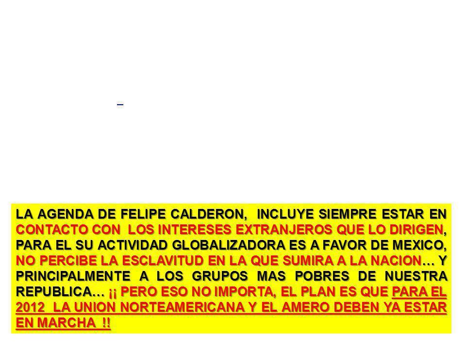LA AGENDA DE FELIPE CALDERON, INCLUYE SIEMPRE ESTAR EN CONTACTO CON LOS INTERESES EXTRANJEROS QUE LO DIRIGEN, PARA EL SU ACTIVIDAD GLOBALIZADORA ES A FAVOR DE MEXICO, NO PERCIBE LA ESCLAVITUD EN LA QUE SUMIRA A LA NACION… Y PRINCIPALMENTE A LOS GRUPOS MAS POBRES DE NUESTRA REPUBLICA… ¡¡ PERO ESO NO IMPORTA, EL PLAN ES QUE PARA EL 2012 LA UNION NORTEAMERICANA Y EL AMERO DEBEN YA ESTAR EN MARCHA !!