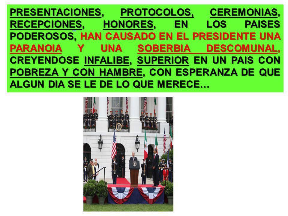 PRESENTACIONES, PROTOCOLOS, CEREMONIAS, RECEPCIONES, HONORES, EN LOS PAISES PODEROSOS, HAN CAUSADO EN EL PRESIDENTE UNA PARANOIA Y UNA SOBERBIA DESCOMUNAL, CREYENDOSE INFALIBE, SUPERIOR EN UN PAIS CON POBREZA Y CON HAMBRE, CON ESPERANZA DE QUE ALGUN DIA SE LE DE LO QUE MERECE…