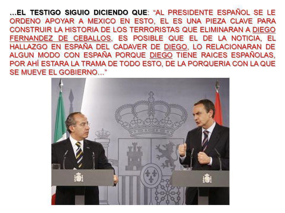 …EL TESTIGO SIGUIO DICIENDO QUE: AL PRESIDENTE ESPAÑOL SE LE ORDENO APOYAR A MEXICO EN ESTO, EL ES UNA PIEZA CLAVE PARA CONSTRUIR LA HISTORIA DE LOS TERRORISTAS QUE ELIMINARAN A DIEGO FERNANDEZ DE CEBALLOS, ES POSIBLE QUE EL DE LA NOTICIA, EL HALLAZGO EN ESPAÑA DEL CADAVER DE DIEGO, LO RELACIONARAN DE ALGUN MODO CON ESPAÑA PORQUE DIEGO TIENE RAICES ESPAÑOLAS, POR AHÍ ESTARA LA TRAMA DE TODO ESTO, DE LA PORQUERIA CON LA QUE SE MUEVE EL GOBIERNO…