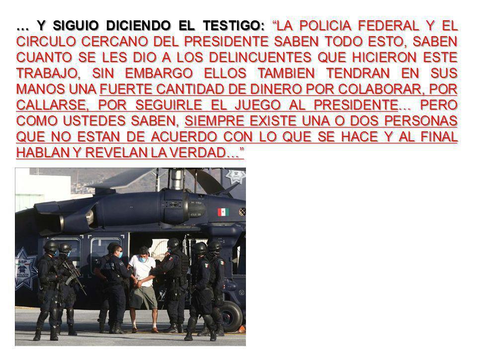 … Y SIGUIO DICIENDO EL TESTIGO: LA POLICIA FEDERAL Y EL CIRCULO CERCANO DEL PRESIDENTE SABEN TODO ESTO, SABEN CUANTO SE LES DIO A LOS DELINCUENTES QUE HICIERON ESTE TRABAJO, SIN EMBARGO ELLOS TAMBIEN TENDRAN EN SUS MANOS UNA FUERTE CANTIDAD DE DINERO POR COLABORAR, POR CALLARSE, POR SEGUIRLE EL JUEGO AL PRESIDENTE… PERO COMO USTEDES SABEN, SIEMPRE EXISTE UNA O DOS PERSONAS QUE NO ESTAN DE ACUERDO CON LO QUE SE HACE Y AL FINAL HABLAN Y REVELAN LA VERDAD…