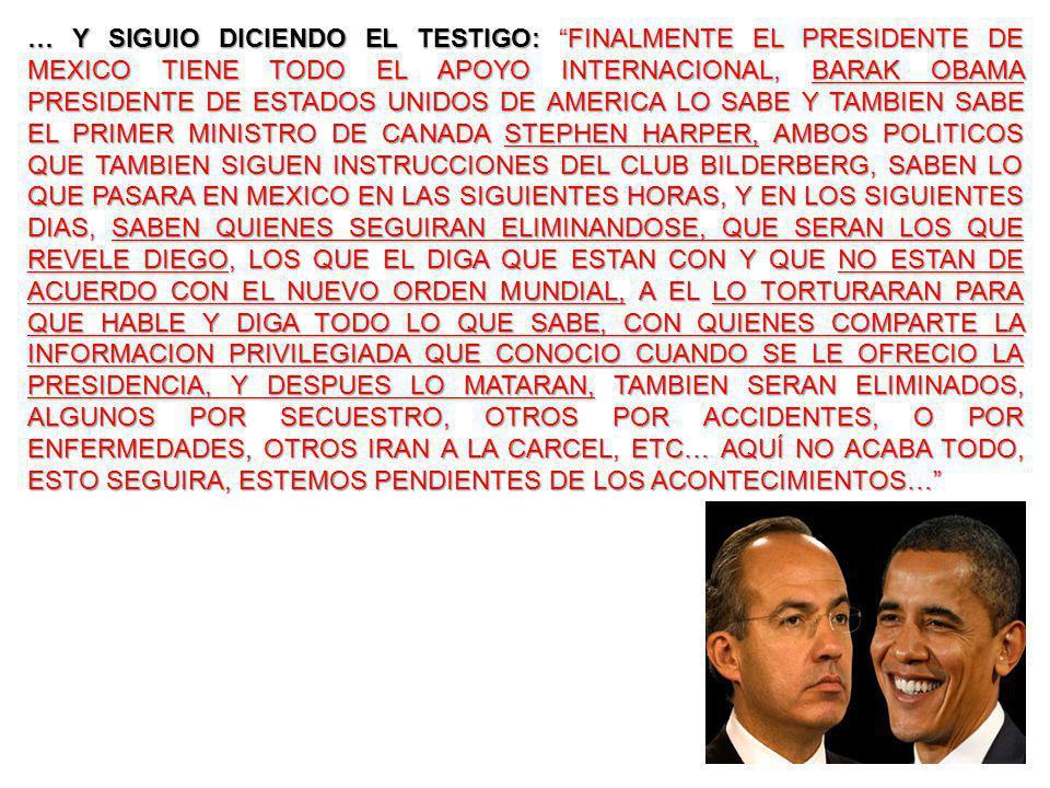 … Y SIGUIO DICIENDO EL TESTIGO: FINALMENTE EL PRESIDENTE DE MEXICO TIENE TODO EL APOYO INTERNACIONAL, BARAK OBAMA PRESIDENTE DE ESTADOS UNIDOS DE AMERICA LO SABE Y TAMBIEN SABE EL PRIMER MINISTRO DE CANADA STEPHEN HARPER, AMBOS POLITICOS QUE TAMBIEN SIGUEN INSTRUCCIONES DEL CLUB BILDERBERG, SABEN LO QUE PASARA EN MEXICO EN LAS SIGUIENTES HORAS, Y EN LOS SIGUIENTES DIAS, SABEN QUIENES SEGUIRAN ELIMINANDOSE, QUE SERAN LOS QUE REVELE DIEGO, LOS QUE EL DIGA QUE ESTAN CON Y QUE NO ESTAN DE ACUERDO CON EL NUEVO ORDEN MUNDIAL, A EL LO TORTURARAN PARA QUE HABLE Y DIGA TODO LO QUE SABE, CON QUIENES COMPARTE LA INFORMACION PRIVILEGIADA QUE CONOCIO CUANDO SE LE OFRECIO LA PRESIDENCIA, Y DESPUES LO MATARAN, TAMBIEN SERAN ELIMINADOS, ALGUNOS POR SECUESTRO, OTROS POR ACCIDENTES, O POR ENFERMEDADES, OTROS IRAN A LA CARCEL, ETC… AQUÍ NO ACABA TODO, ESTO SEGUIRA, ESTEMOS PENDIENTES DE LOS ACONTECIMIENTOS…