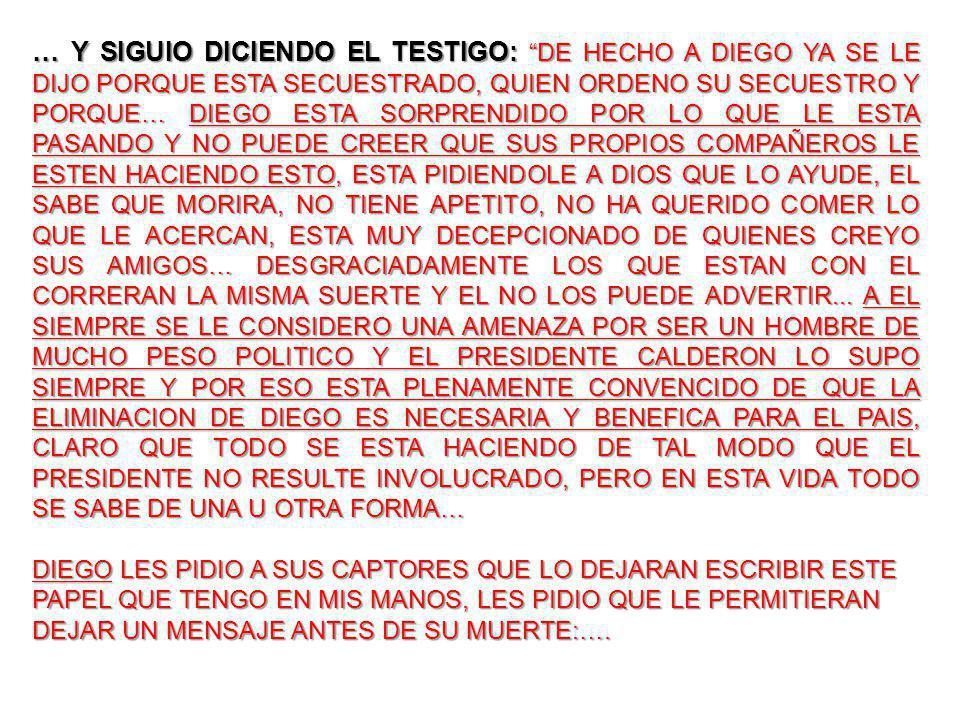 … Y SIGUIO DICIENDO EL TESTIGO: DE HECHO A DIEGO YA SE LE DIJO PORQUE ESTA SECUESTRADO, QUIEN ORDENO SU SECUESTRO Y PORQUE… DIEGO ESTA SORPRENDIDO POR LO QUE LE ESTA PASANDO Y NO PUEDE CREER QUE SUS PROPIOS COMPAÑEROS LE ESTEN HACIENDO ESTO, ESTA PIDIENDOLE A DIOS QUE LO AYUDE, EL SABE QUE MORIRA, NO TIENE APETITO, NO HA QUERIDO COMER LO QUE LE ACERCAN, ESTA MUY DECEPCIONADO DE QUIENES CREYO SUS AMIGOS… DESGRACIADAMENTE LOS QUE ESTAN CON EL CORRERAN LA MISMA SUERTE Y EL NO LOS PUEDE ADVERTIR...