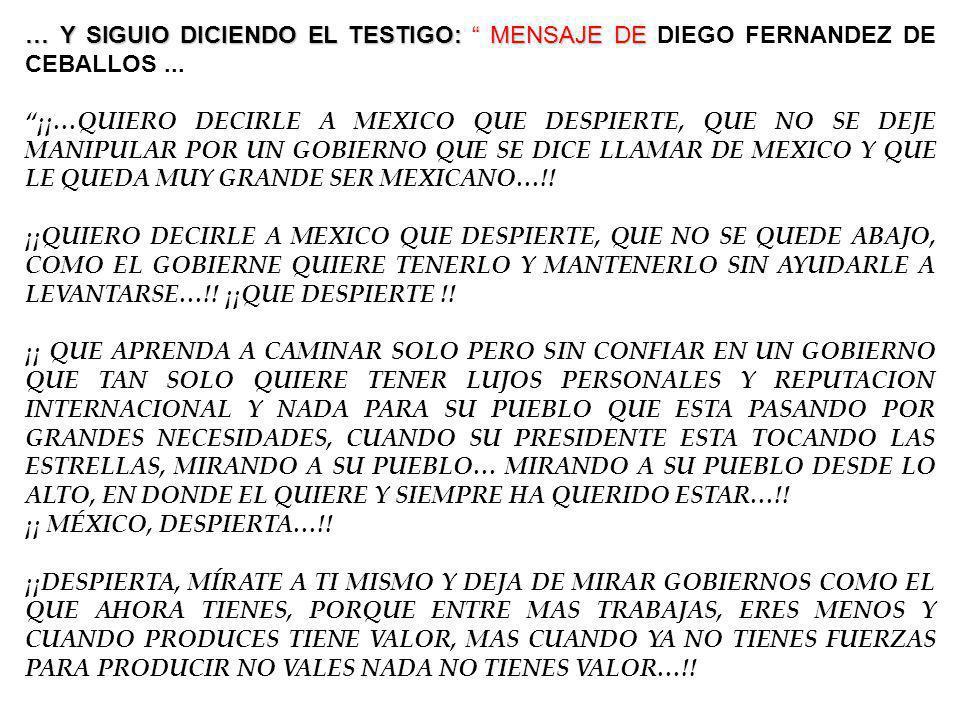 … Y SIGUIO DICIENDO EL TESTIGO: MENSAJE DE … Y SIGUIO DICIENDO EL TESTIGO: MENSAJE DE DIEGO FERNANDEZ DE CEBALLOS... ¡¡…QUIERO DECIRLE A MEXICO QUE DE