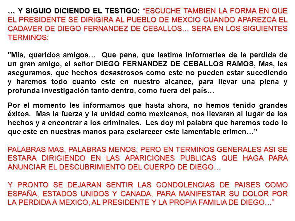 … Y SIGUIO DICIENDO EL TESTIGO: ESCUCHE TAMBIEN LA FORMA EN QUE EL PRESIDENTE SE DIRIGIRA AL PUEBLO DE MEXCIO CUANDO APAREZCA EL CADAVER DE DIEGO FERN