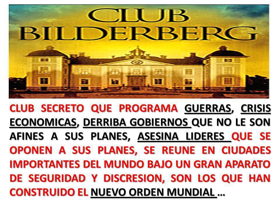 CLUB SECRETO QUE PROGRAMA GUERRAS, CRISIS ECONOMICAS, DERRIBA GOBIERNOS QUE NO LE SON AFINES A SUS PLANES, ASESINA LIDERES QUE SE OPONEN A SUS PLANES, SE REUNE EN CIUDADES IMPORTANTES DEL MUNDO BAJO UN GRAN APARATO DE SEGURIDAD Y DISCRESION, SON LOS QUE HAN CONSTRUIDO EL NUEVO ORDEN MUNDIAL …