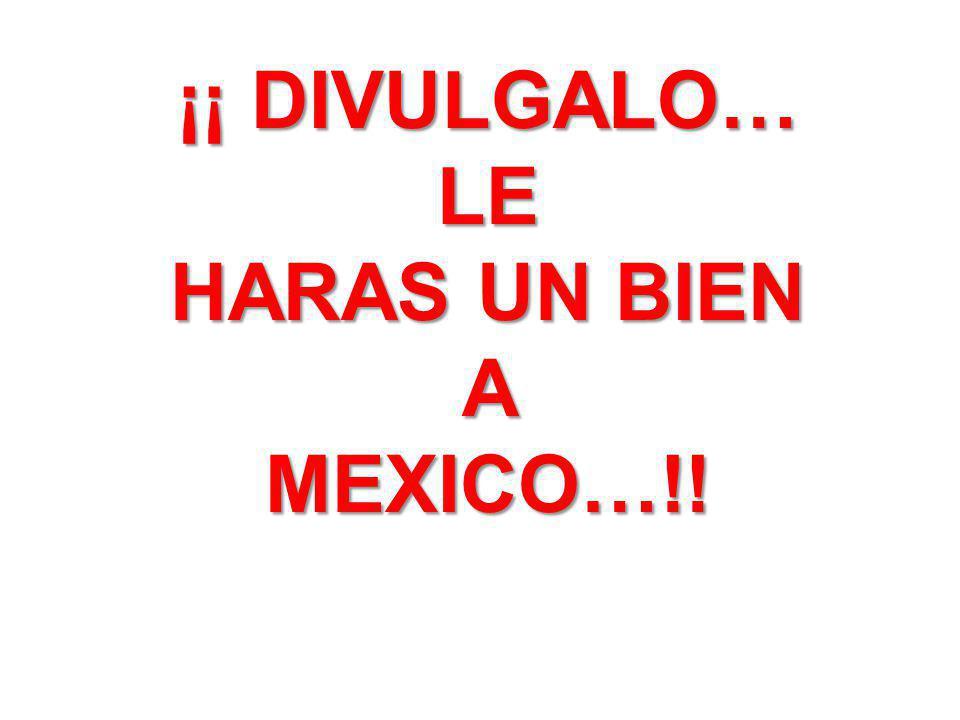 ¡¡ DIVULGALO… LE HARAS UN BIEN AMEXICO…!!