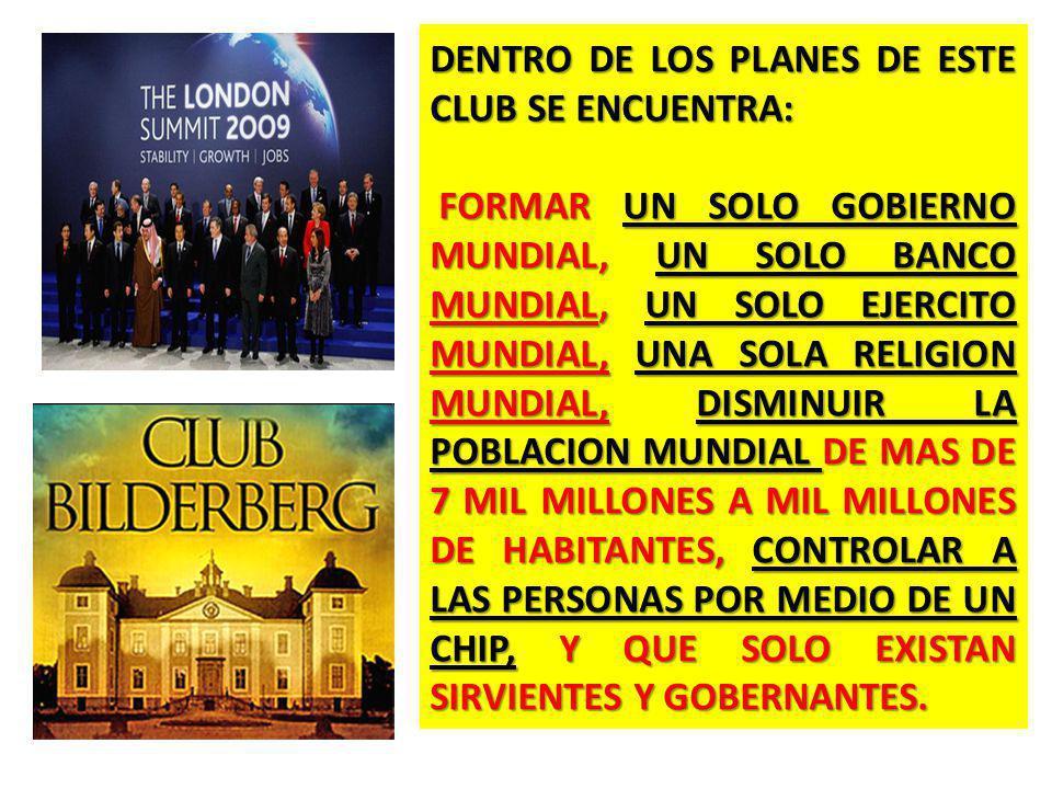 DENTRO DE LOS PLANES DE ESTE CLUB SE ENCUENTRA: FORMAR UN SOLO GOBIERNO MUNDIAL, UN SOLO BANCO MUNDIAL, UN SOLO EJERCITO MUNDIAL, UNA SOLA RELIGION MUNDIAL, DISMINUIR LA POBLACION MUNDIAL DE MAS DE 7 MIL MILLONES A MIL MILLONES DE HABITANTES, CONTROLAR A LAS PERSONAS POR MEDIO DE UN CHIP, Y QUE SOLO EXISTAN SIRVIENTES Y GOBERNANTES.