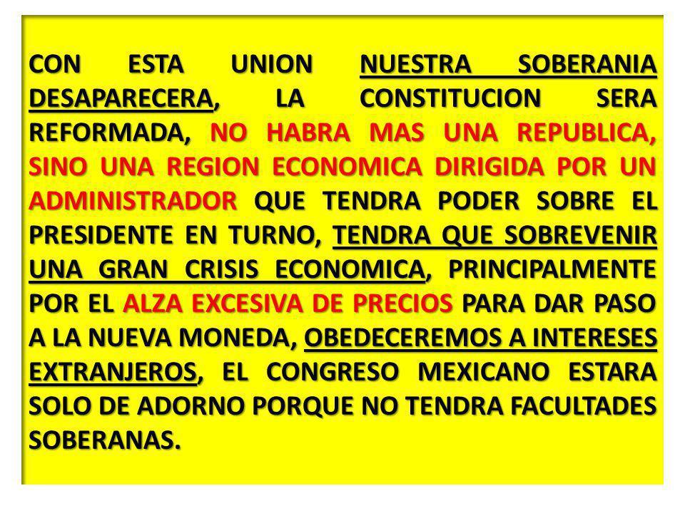 CON ESTA UNION NUESTRA SOBERANIA DESAPARECERA, LA CONSTITUCION SERA REFORMADA, NO HABRA MAS UNA REPUBLICA, SINO UNA REGION ECONOMICA DIRIGIDA POR UN ADMINISTRADOR QUE TENDRA PODER SOBRE EL PRESIDENTE EN TURNO, TENDRA QUE SOBREVENIR UNA GRAN CRISIS ECONOMICA, PRINCIPALMENTE POR EL ALZA EXCESIVA DE PRECIOS PARA DAR PASO A LA NUEVA MONEDA, OBEDECEREMOS A INTERESES EXTRANJEROS, EL CONGRESO MEXICANO ESTARA SOLO DE ADORNO PORQUE NO TENDRA FACULTADES SOBERANAS.