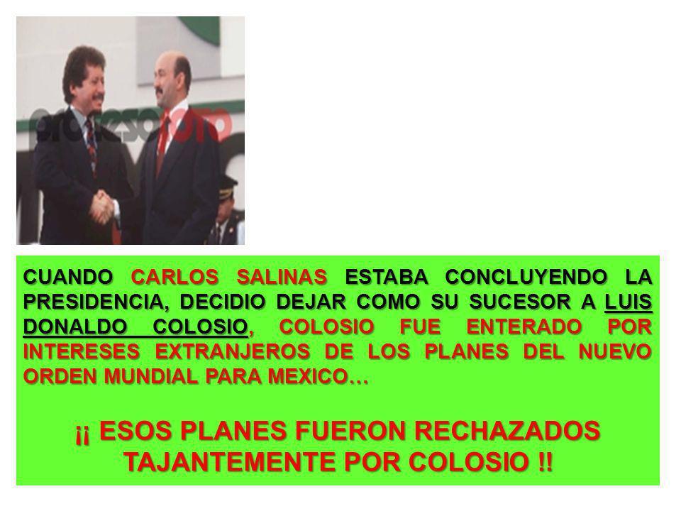 CUANDO CARLOS SALINAS ESTABA CONCLUYENDO LA PRESIDENCIA, DECIDIO DEJAR COMO SU SUCESOR A LUIS DONALDO COLOSIO, COLOSIO FUE ENTERADO POR INTERESES EXTR