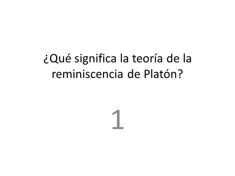 ¿Qué significa la teoría de la reminiscencia de Platón? 1