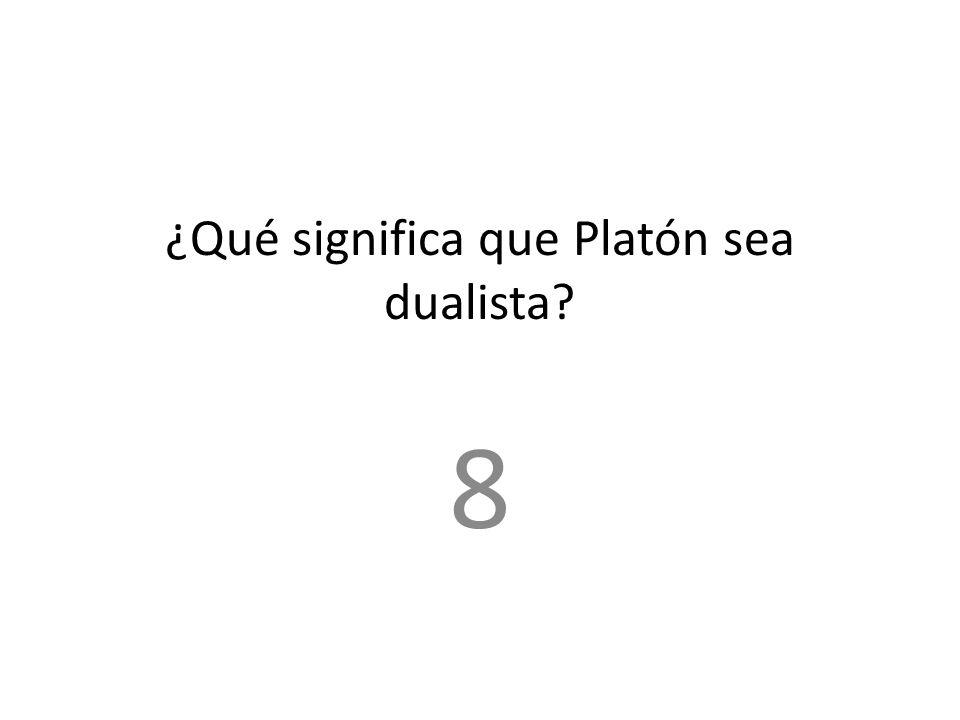 ¿Qué significa que Platón sea dualista? 8