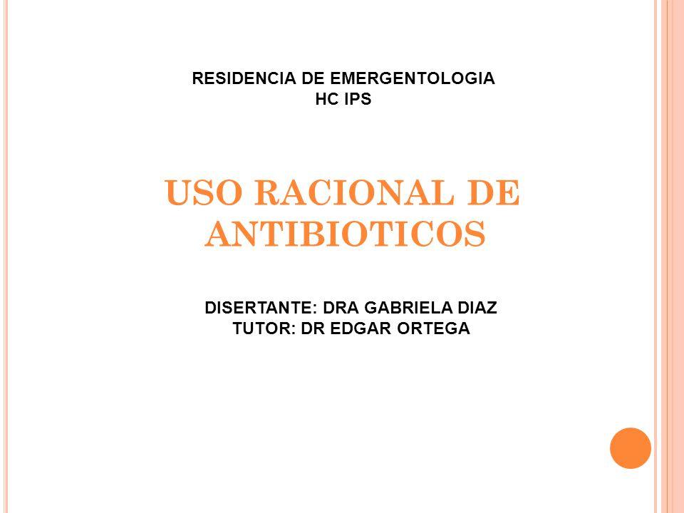 USO RACIONAL DE ANTIBIOTICOS DISERTANTE: DRA GABRIELA DIAZ TUTOR: DR EDGAR ORTEGA RESIDENCIA DE EMERGENTOLOGIA HC IPS