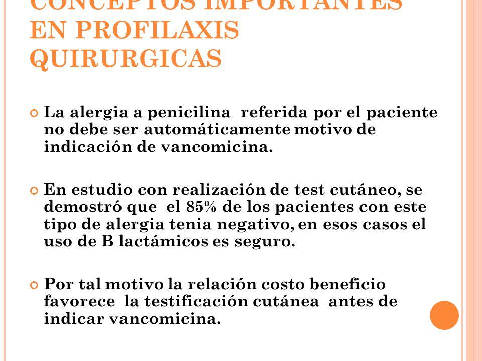 CONCEPTOS IMPORTANTES EN PROFILAXIS QUIRURGICAS La alergia a penicilina referida por el paciente no debe ser automáticamente motivo de indicación de vancomicina.