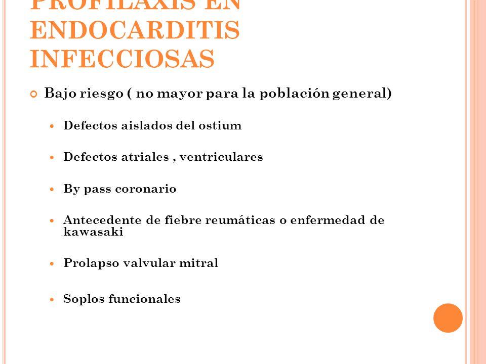 PROFILAXIS EN ENDOCARDITIS INFECCIOSAS Bajo riesgo ( no mayor para la población general) Defectos aislados del ostium Defectos atriales, ventriculares